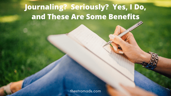 Journaling?  Seriously?  Yes, I Do, and These Are Some Benefits.
